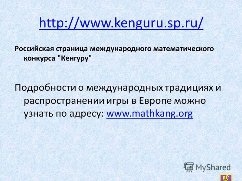 http://www.kenguru.sp.ru/ Российская страница международного математического конкурса Кенгуру Подробности о международных традициях и распространении игры в Европе можно узнать по адресу: www.mathkang.orgwww.mathkang.org