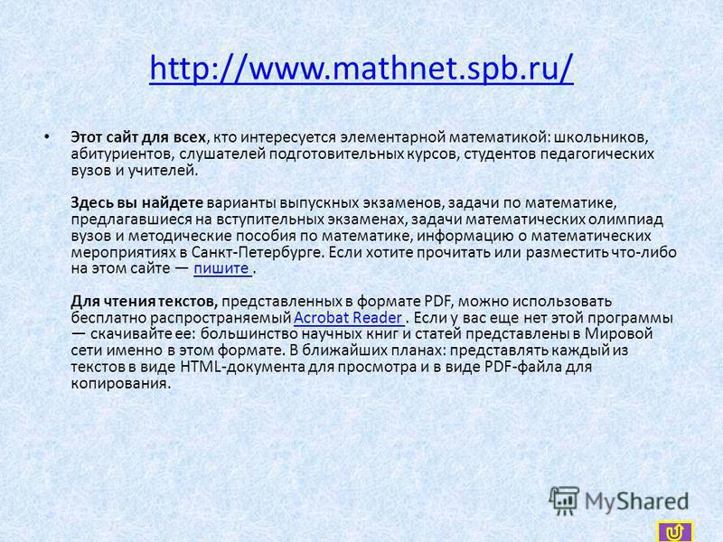 http://www.mathnet.spb.ru/ Этот сайт для всех, кто интересуется элементарной математикой: школьников, абитуриентов, слушателей подготовительных курсов, студентов педагогических вузов и учителей. Здесь вы найдете варианты выпускных экзаменов, задачи п