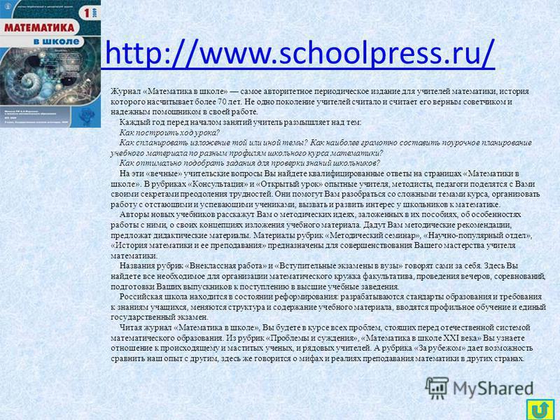 http://www.schoolpress.ru/ Журнал «Математика в школе» самое авторитетное периодическое издание для учителей математики, история которого насчитывает более 70 лет. Не одно поколение учителей считало и считает его верным советчиком и надежным помощник