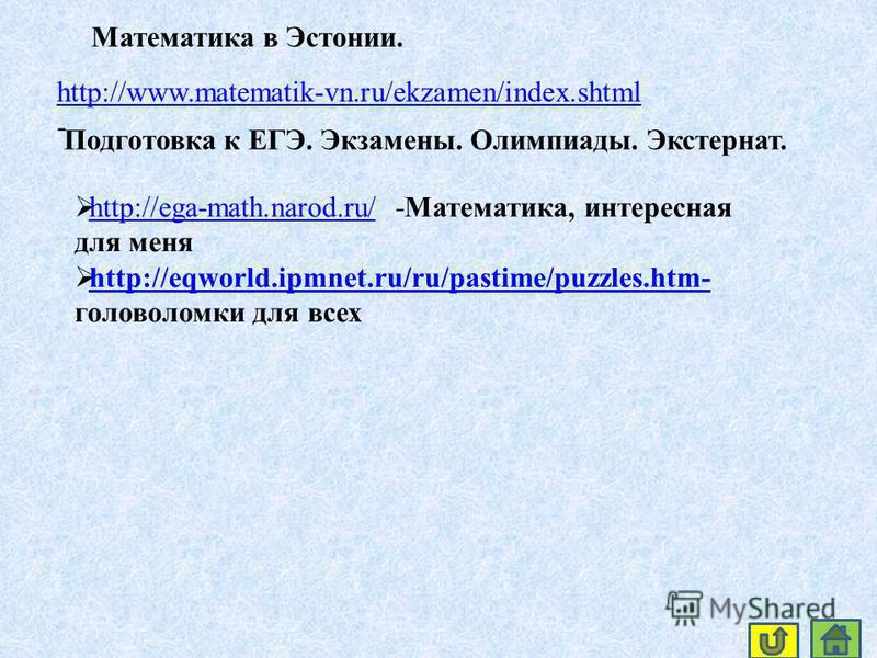 http://www.matematik-vn.ru/ekzamen/index.shtml http://www.matematik-vn.ru/ekzamen/index.shtml - Подготовка к ЕГЭ. Экзамены. Олимпиады. Экстернат. Математика в Эстонии. http://ega-math.narod.ru/ -Математика, интересная для меня http://ega-math.narod.r