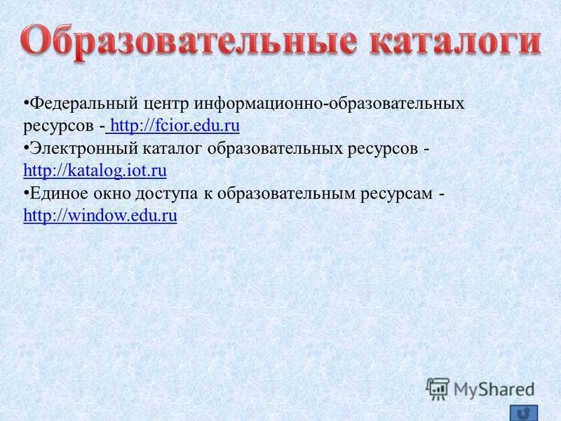 Федеральный центр информационно-образовательных ресурсов - http://fcior.edu.ru http://fcior.edu.ru Электронный каталог образовательных ресурсов - http://katalog.iot.ru http://katalog.iot.ru Единое окно доступа к образовательным ресурсам - http://wind