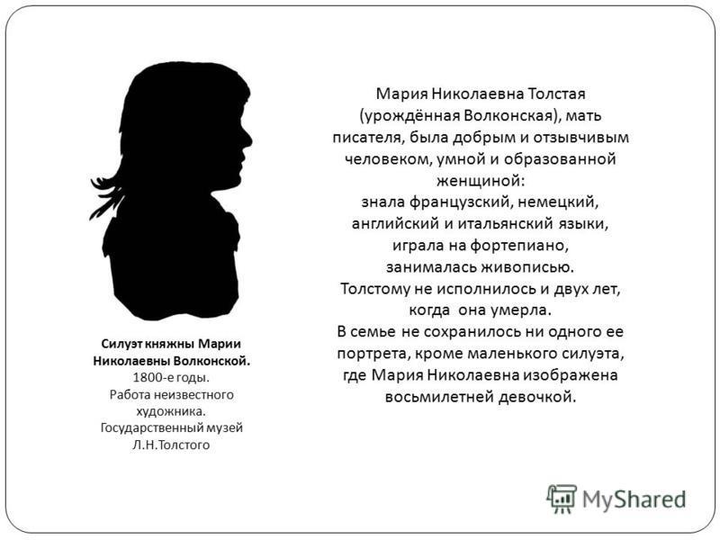 Силуэт княжны Марии Николаевны Волконской. 1800-е годы. Работа неизвестного художника. Государственный музей Л.Н.Толстого Мария Николаевна Толстая (урождённая Волконская), мать писателя, была добрым и отзывчивым человеком, умной и образованной женщин