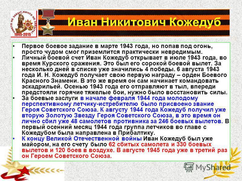Иван Никитович Кожедуб Первое боевое задание в марте 1943 года, но попав под огонь, просто чудом смог приземлится практически невредимым. Личный боевой счет Иван Кожедуб открывает в июле 1943 года, во время Курского сражения. Это был его сорокой боев