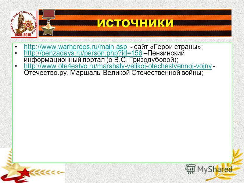 источники http://www.warheroes.ru/main.asp - сайт «Герои страны»;http://www.warheroes.ru/main.asp http://penzadays.ru/person.php?id=156 –Пензинский информационный портал (о В.С. Гризодубовой);http://penzadays.ru/person.php?id=156 http://www.ote4estvo
