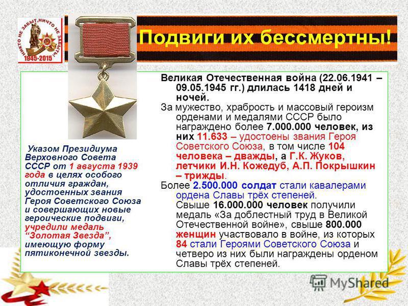 Подвиги их бессмертны! Великая Отечественная война (22.06.1941 – 09.05.1945 гг.) длилась 1418 дней и ночей. За мужество, храбрость и массовый героизм орденами и медалями СССР было награждено более 7.000.000 человек, из них 11.633 – удостоены звания Г