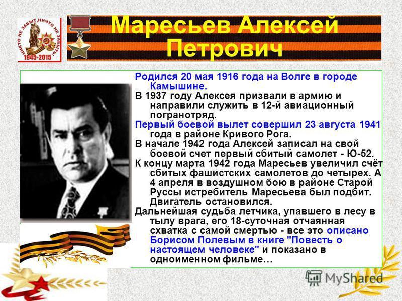 Маресьев Алексей Петрович Родился 20 мая 1916 года на Волге в городе Камышине. В 1937 году Алексея призвали в армию и направили служить в 12-й авиационный погранотряд. Первый боевой вылет совершил 23 августа 1941 года в районе Кривого Рога. В начале