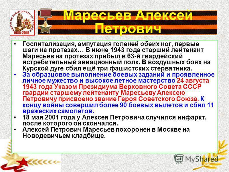 Госпитализация, ампутация голеней обеих ног, первые шаги на протезах… В июне 1943 года старший лейтенант Маресьев на протезах прибыл в 63-й гвардейский истребительный авиационный полк. В воздушных боях на Курской дуге сбил ещё три фашистских стервятн
