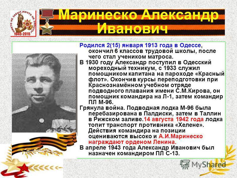 Маринеско Александр Иванович Родился 2(15) января 1913 года в Одессе, окончил 6 классов трудовой школы, после чего стал учеником матроса. В 1930 году Александр поступил в Одесский мореходный техникум, с 1933 служил помощником капитана на пароходе «Кр