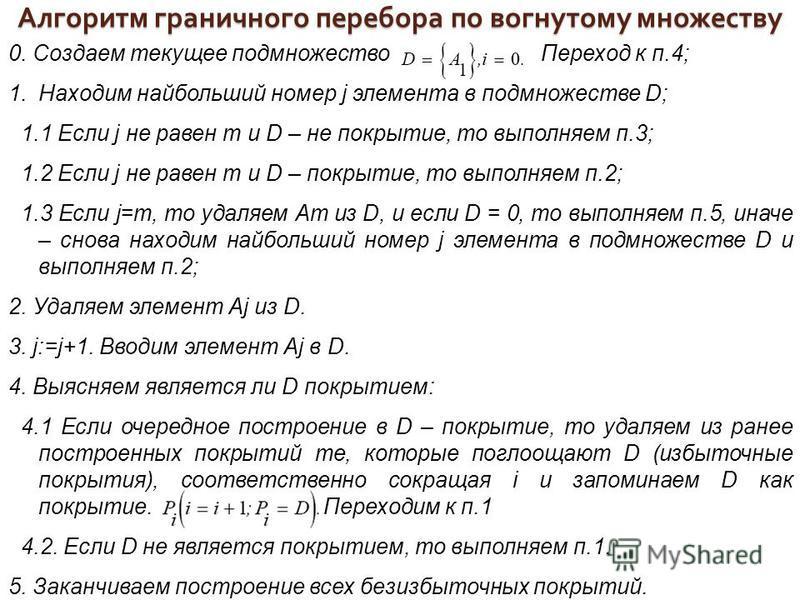 0. Создаем текущее подмножество Переход к п.4; 1. Находим наибольший номер j элемента в подмножестве D; 1.1 Если j не равен т и D – не покрытие, то выполняем п.3; 1.2 Если j не равен т и D – покрытие, то выполняем п.2; 1.3 Если j=m, то удаляем Ат из