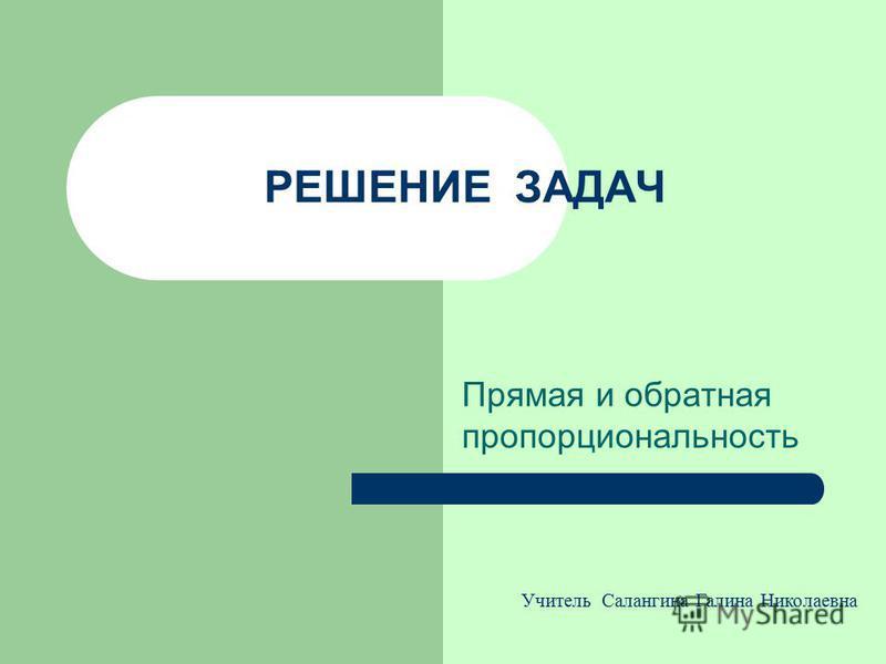 РЕШЕНИЕ ЗАДАЧ Прямая и обратная пропорциональность Учитель Салангина Галина Николаевна