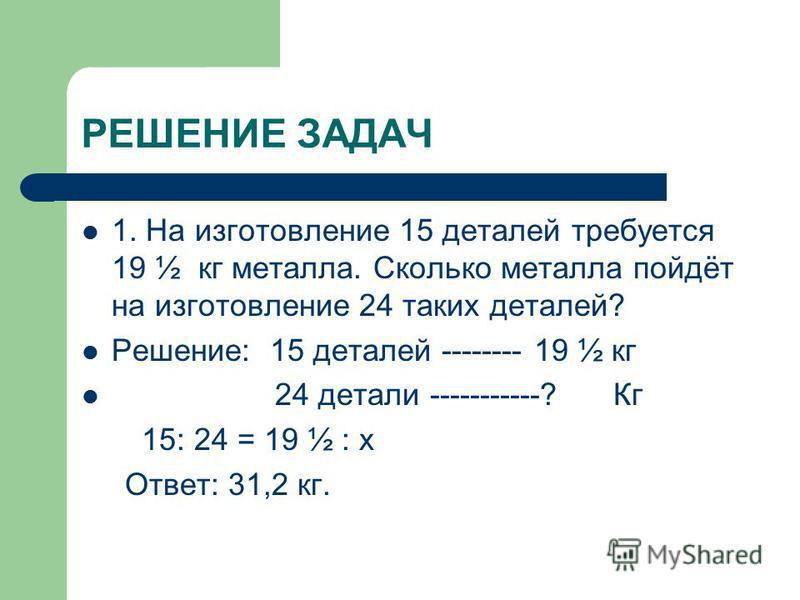 РЕШЕНИЕ ЗАДАЧ 1. На изготовление 15 деталей требуется 19 ½ кг металла. Сколько металла пойдёт на изготовление 24 таких деталей? Решение: 15 деталей -------- 19 ½ кг 24 детали -----------? Кг 15: 24 = 19 ½ : х Ответ: 31,2 кг.