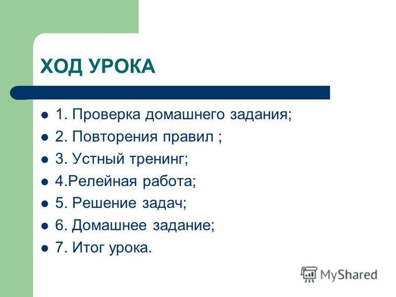 ХОД УРОКА 1. Проверка домашнего задания; 2. Повторения правил ; 3. Устный тренинг; 4. Релейная работа; 5. Решение задач; 6. Домашнее задание; 7. Итог урока.