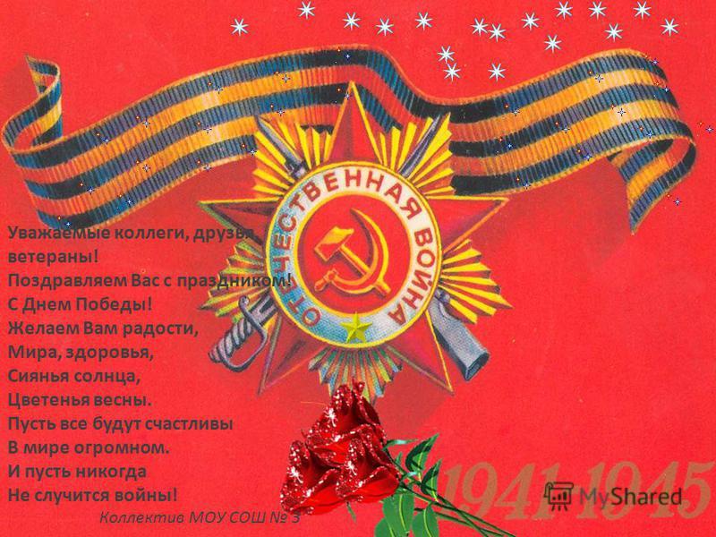 Уважаемые коллеги, друзья, ветераны! Поздравляем Вас с праздником! С Днем Победы! Желаем Вам радости, Мира, здоровья, Сиянья солнца, Цветенья весны. Пусть все будут счастливы В мире огромном. И пусть никогда Не случится войны! Коллектив МОУ СОШ 3