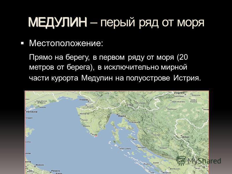 МЕДУЛИН МЕДУЛИН – первый ряд от моря Местоположение: Прямо на берегу, в первом ряду от моря (20 метров от берега), в исключительно мирной части курорта Медулин на полуострове Истрия.