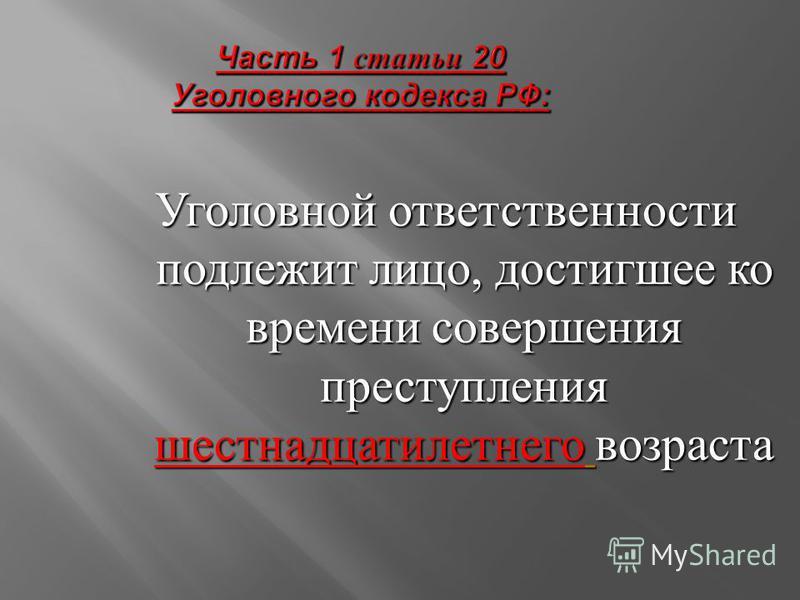 Часть 1 статьи 20 Уголовного кодекса РФ : Уголовной ответственности подлежит лицо, достигшее ко времени совершения преступления шестнадцатилетнего возраста