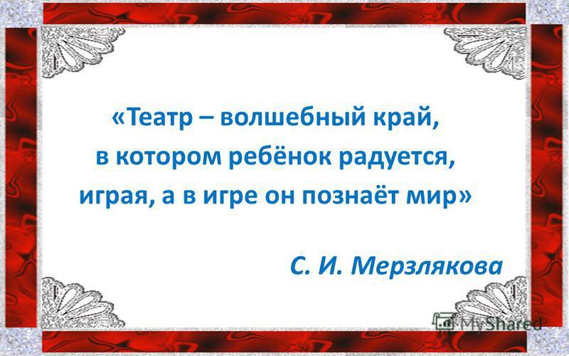 «Театр – волшебный край, в котором ребёнок радуется, играя, а в игре он познаёт мир» С. И. Мерзлякова