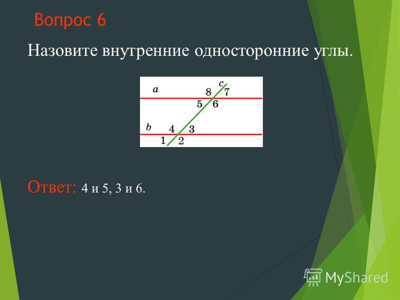 Вопрос 6 Назовите внутренние односторонние углы. Ответ: 4 и 5, 3 и 6.