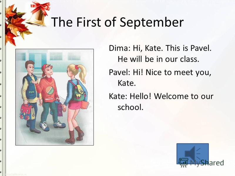 The First of September Dima: Hi, Kate. This is Pavel. He will be in our class. Pavel: Hi! Nice to meet you, Kate. Kate: Hello! Welcome to our school.