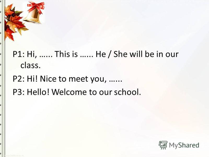 P1: Hi, …... This is …... He / She will be in our class. P2: Hi! Nice to meet you, …... P3: Hello! Welcome to our school.