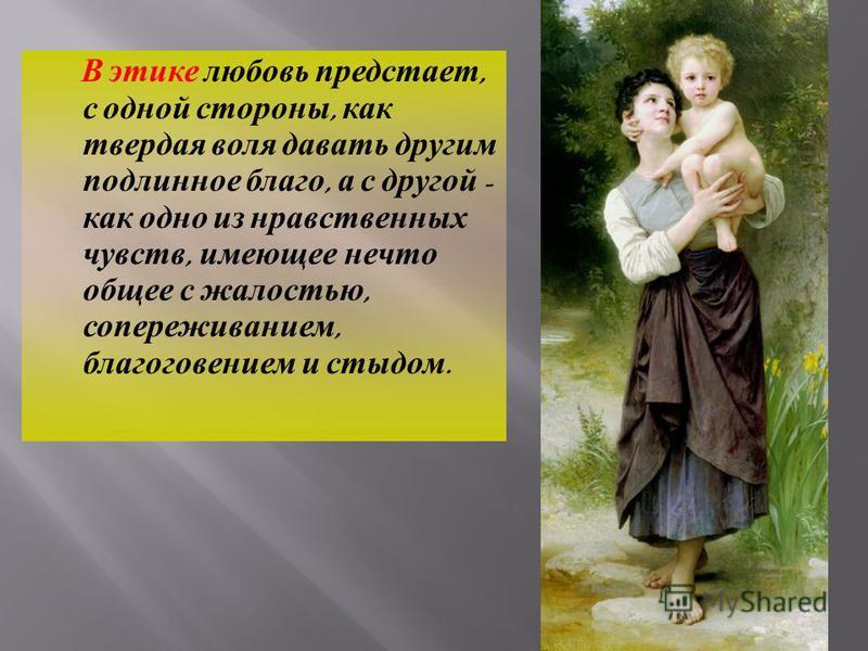 В этике любовь предстает, с одной стороны, как твердая воля давать другим подлинное благо, а с другой - как одно из нравственных чувств, имеющее нечто общее с жалостью, сопереживанием, благоговением и стыдом.