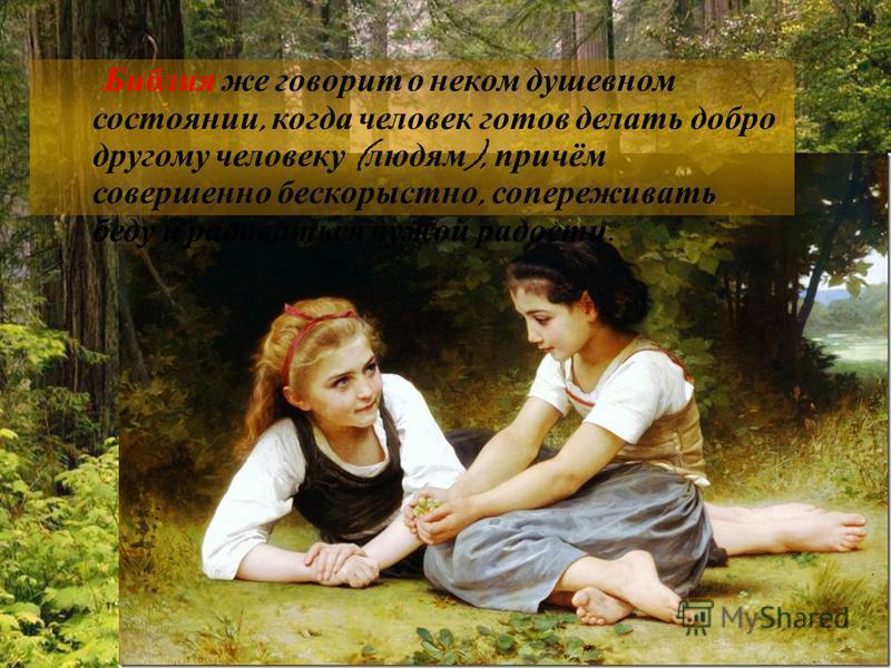Библия же говорит о неком душевном состоянии, когда человек готов делать добро другому человеку ( людям ), причём совершенно бескорыстно, сопереживать беду и радоваться чужой радости.