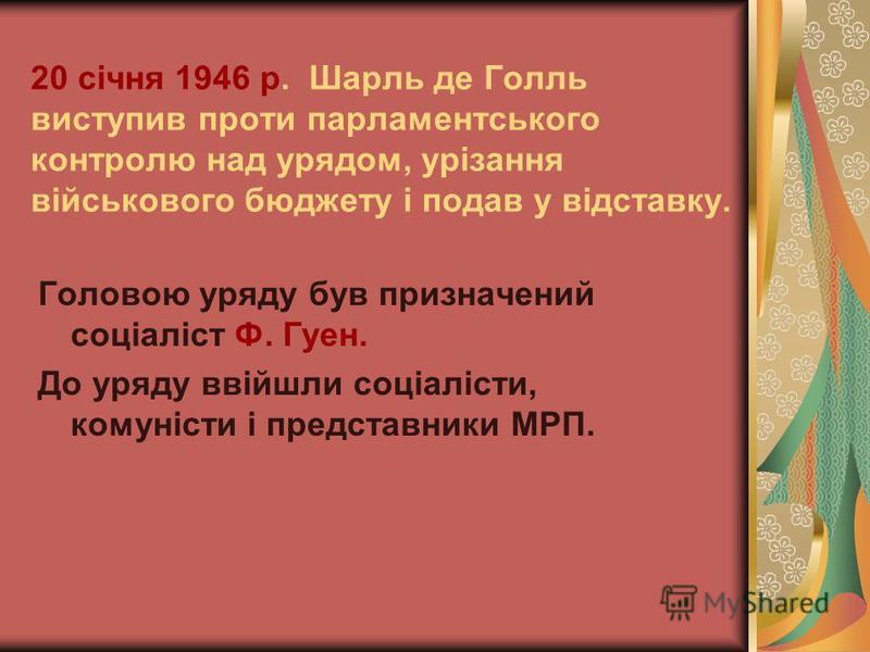 20 січня 1946 р. Шарль де Голль виступив проти парламентського контролю над урядом, урізання військового бюджету і подав у відставку. Головою уряду був призначений соціаліст Ф. Гуен. До уряду ввійшли соціалісти, комуністи і представники МРП.