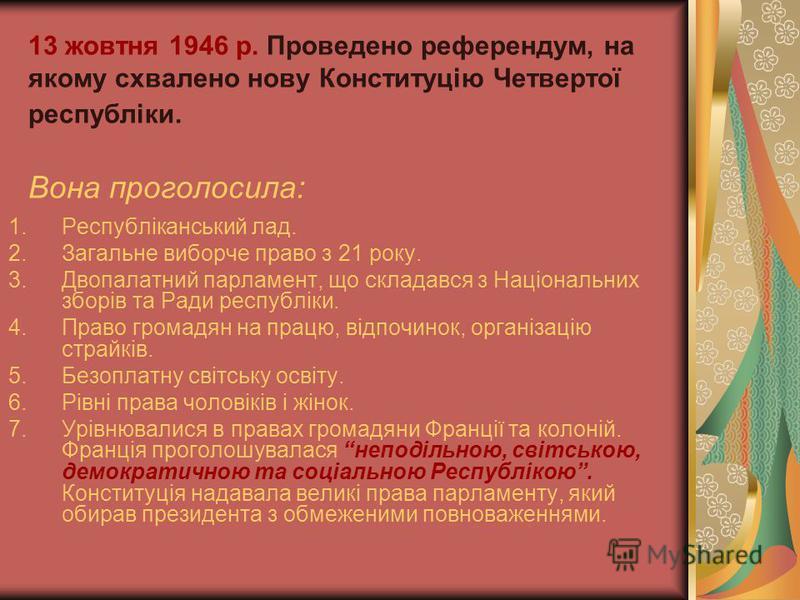 13 жовтня 1946 р. Проведено референдум, на якому схвалено нову Конституцію Четвертої республіки. Вона проголосила: 1.Республіканський лад. 2.Загальне виборче право з 21 року. 3.Двопалатний парламент, що складався з Національних зборів та Ради республ