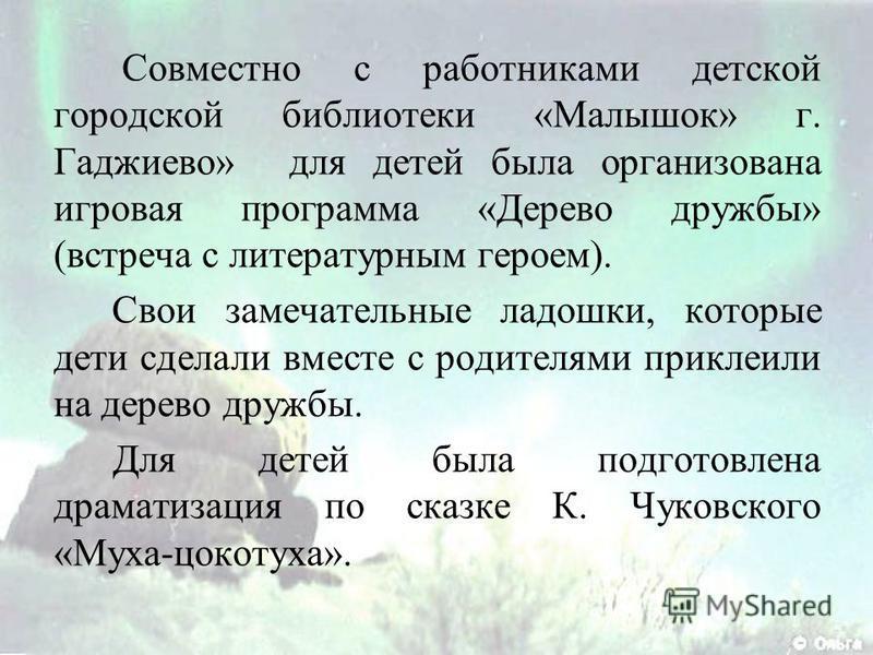 Совместно с работниками детской городской библиотеки «Малышок» г. Гаджиево» для детей была организована игровая программа «Дерево дружбы» (встреча с литературным героем). Свои замечательные ладошки, которые дети сделали вместе с родителями приклеили