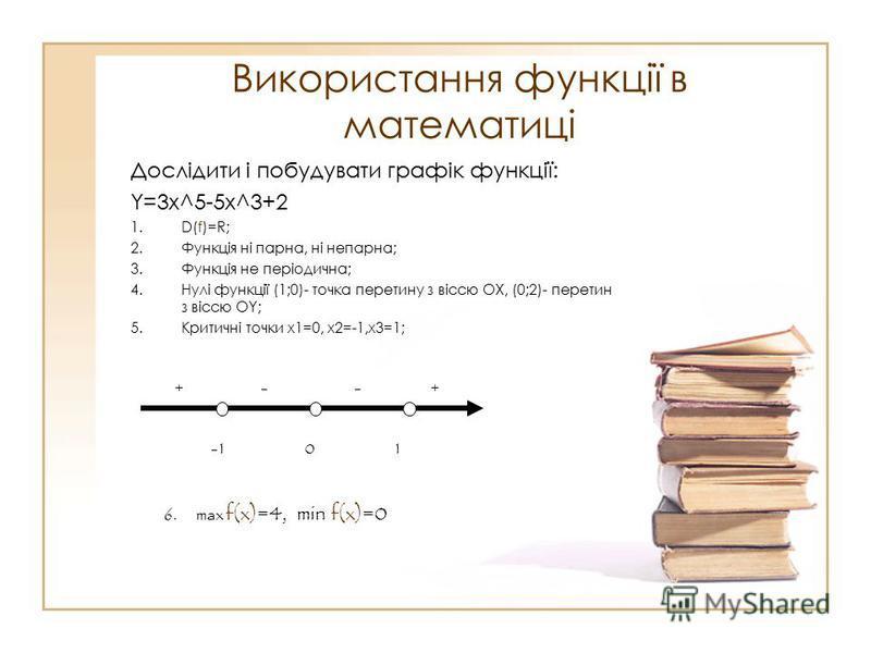 Використання функції в математиці Дослідити і побудувати графік функції: Y=3x^5-5x^3+2 1.D(f)=R; 2.Функція ні парна, ні непарна; 3.Функція не періодична; 4.Нулі функції (1;0)- точка перетину з віссю ОХ, (0;2)- перетин з віссю ОY; 5.Критичні точки х1=