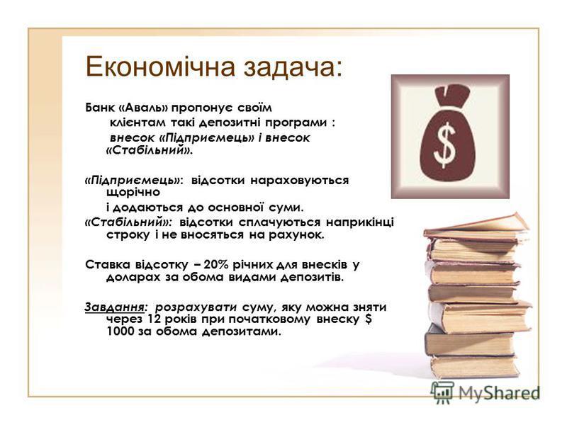 Економічна задача: Банк «Аваль» пропонує своїм клієнтам такі депозитні програми : внесок «Підприємець» і внесок «Стабільний». «Підприємець» : відсотки нараховуються щорічно і додаються до основної суми. «Стабільний»: відсотки сплачуються наприкінці с
