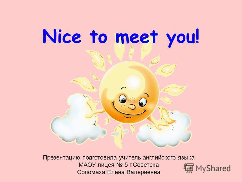 Nice to meet you! Презентацию подготовила учитель английского языка МАОУ лицея 5 г.Советска Соломаха Елена Валериевна