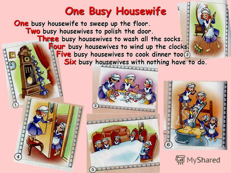 One Busy Housewife One busy housewife to sweep up the floor. Two busy housewives to polish the door. Three busy housewives to wash all the socks. Four busy housewives to wind up the clocks. Five busy housewives to cook dinner too. Six busy housewives