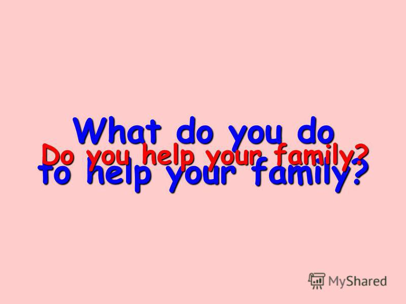 What do you do to help your family? Do you help your family?