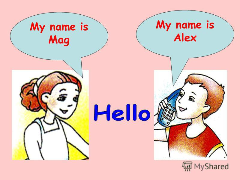 My name is Mag My name is Alex