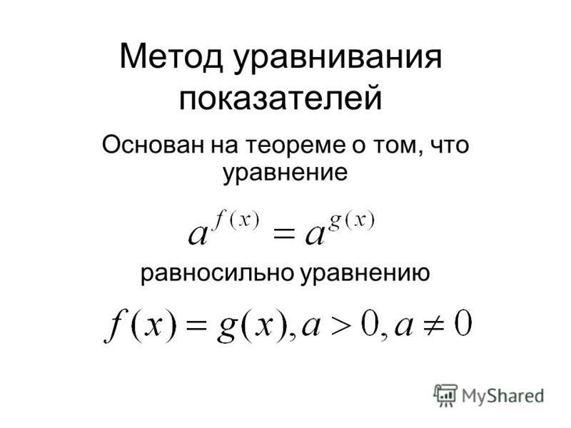 Метод уравнивания показателей Основан на теореме о том, что уравнение равносильно уравнению