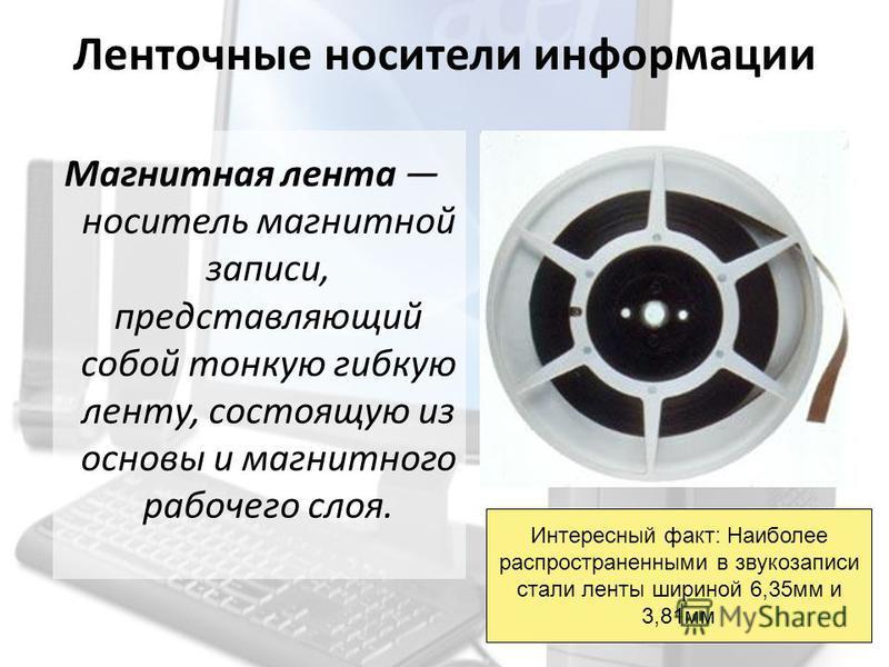 Ленточные носители информации Магнитная лента носитель магнитной записи, представляющий собой тонкую гибкую ленту, состоящую из основы и магнитного рабочего слоя. Интересный факт: Наиболее распространенными в звукозаписи стали ленты шириной 6,35 мм и