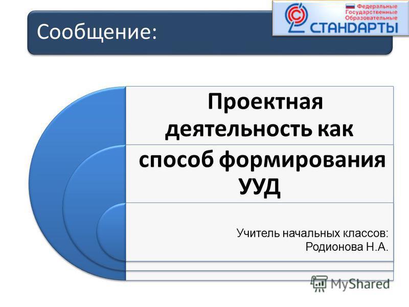 Сообщение: Проектная деятельность как способ формирования УУД Учитель начальных классов: Родионова Н.А.