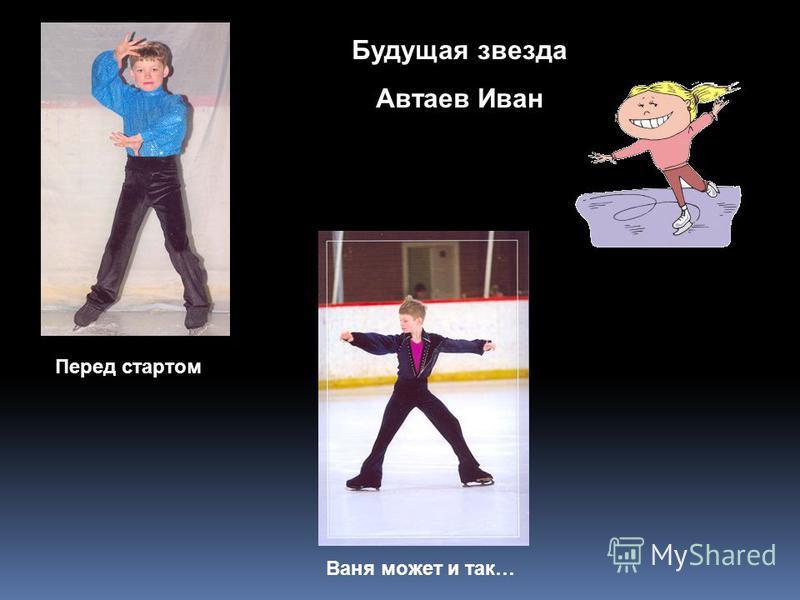 Будущая звезда Автаев Иван Перед стартом Ваня может и так…