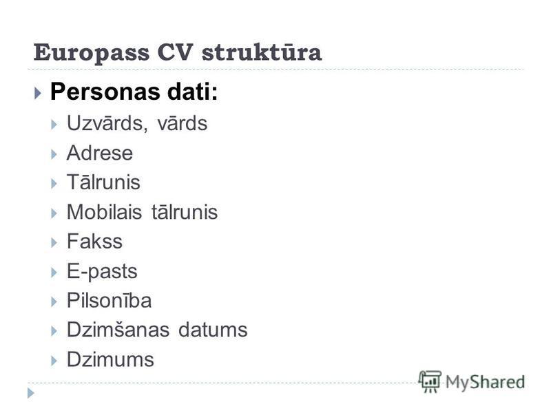 Europass CV struktūra Personas dati: Uzvārds, vārds Adrese Tālrunis Mobilais tālrunis Fakss E-pasts Pilsonība Dzimšanas datums Dzimums