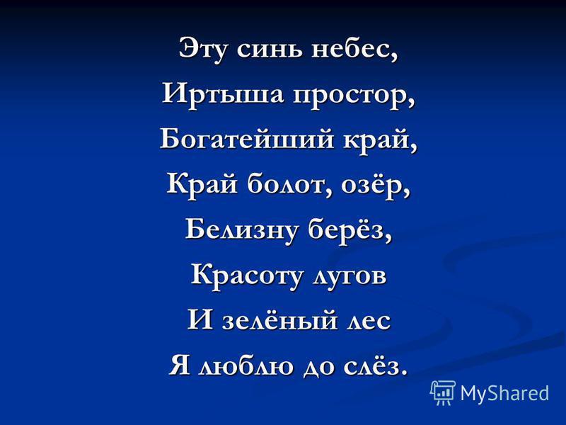 + Эту синь небес, Иртыша простор, Богатейший край, Край болот, озёр, Белизну берёз, Красоту лугов И зелёный лес Я люблю до слёз.