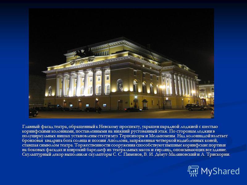 Главный фасад театра, обращенный к Невскому проспекту, украшен парадной лоджией с шестью коринфскими колоннами, поставленными на нижний рустованный этаж. По сторонам лоджии в полуциркульных нишах установлены статуи муз Терпсихоры и Мельпомены. Над ко