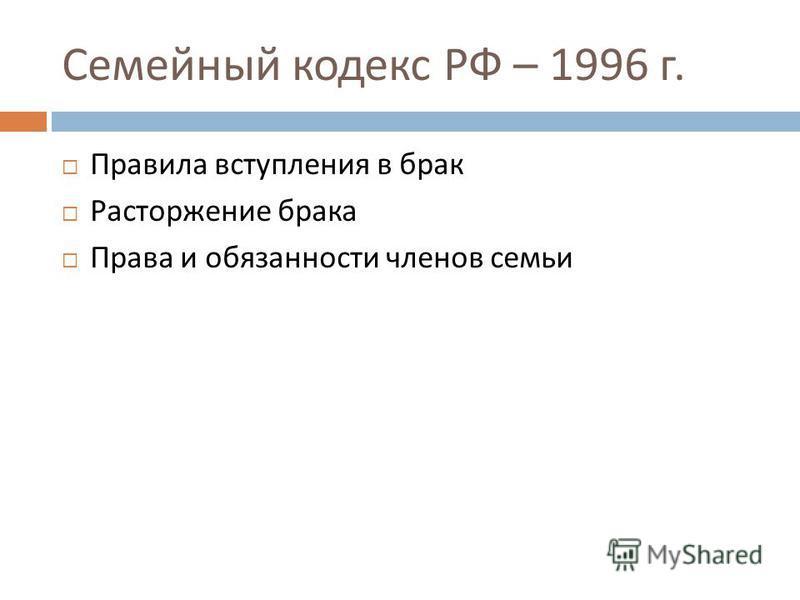 Семейный кодекс РФ – 1996 г. Правила вступления в брак Расторжение брака Права и обязанности членов семьи