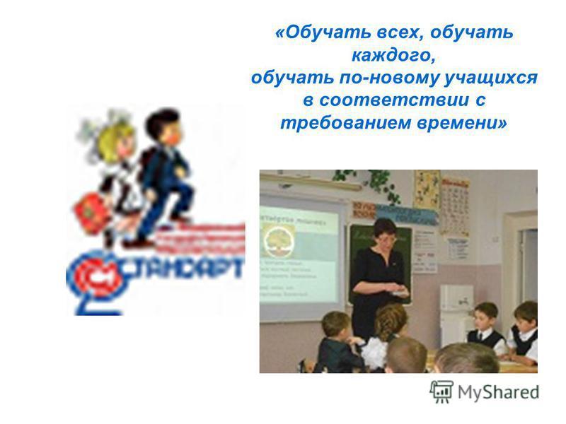 «Обучать всех, обучать каждого, обучать по-новому учащихся в соответствии с требованием времени»