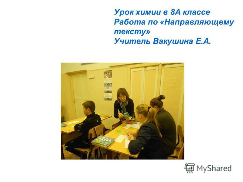 Урок химии в 8А классе Работа по «Направляющему тексту» Учитель Вакушина Е.А.