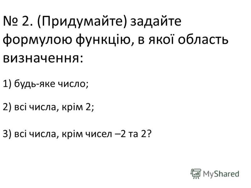 2. (Придумайте) задайте формулою функцію, в якої область визначення: 1) будь-яке число; 2) всі числа, крім 2; 3) всі числа, крім чисел –2 та 2?
