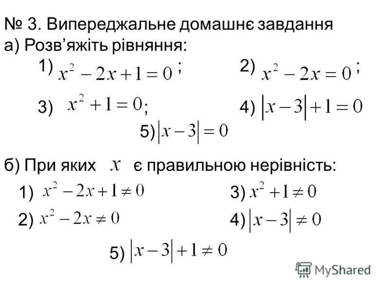 3. Випереджальне домашнє завдання а) Розвяжіть рівняння: 1) ; 2) ; 3) ; 4) б) При яких є правильною нерівність: 1) 3) 2) 4) 5)