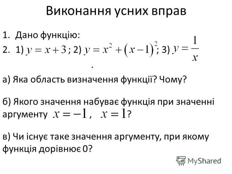 Виконання усних вправ 1.Дано функцію: 2.1) ; 2) ; 3). а) Яка область визначення функції? Чому? б) Якого значення набуває функція при значенні аргументу, ? в) Чи існує таке значення аргументу, при якому функція дорівнює 0?