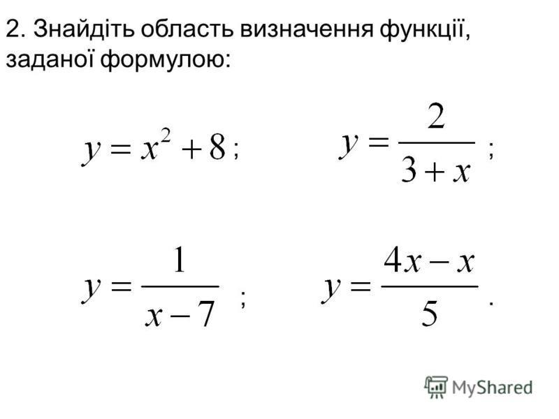2. Знайдіть область визначення функції, заданої формулою: ; ; ;.