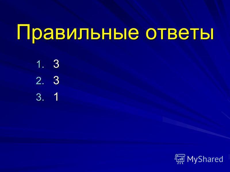 Правильные ответы 1. 3 2. 3 3. 1