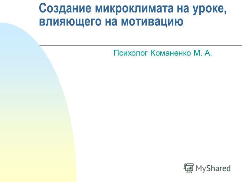 Создание микроклимата на уроке, влияющего на мотивацию Психолог Команенко М. А.